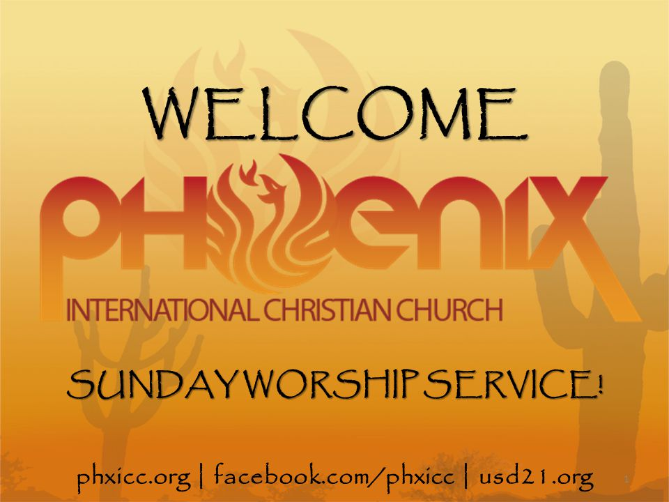 phxicc.org   facebook.com/phxicc   usd21.org SUNDAY WORSHIP SERVICE! WELCOME 1