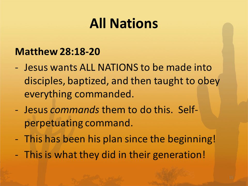 All Nations Matthew 28:18-20 -Jesus wants ALL NATIONS to be made into disciples, baptized, and then taught to obey everything commanded.