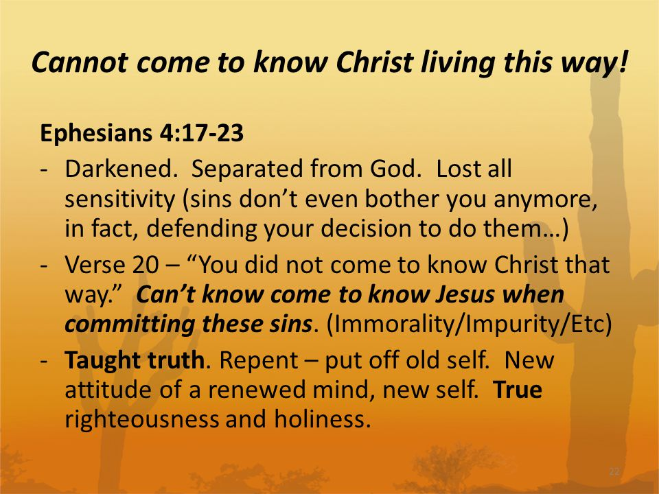 Cannot come to know Christ living this way. Ephesians 4:17-23 -Darkened.