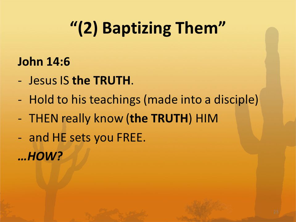 (2) Baptizing Them John 14:6 -Jesus IS the TRUTH.