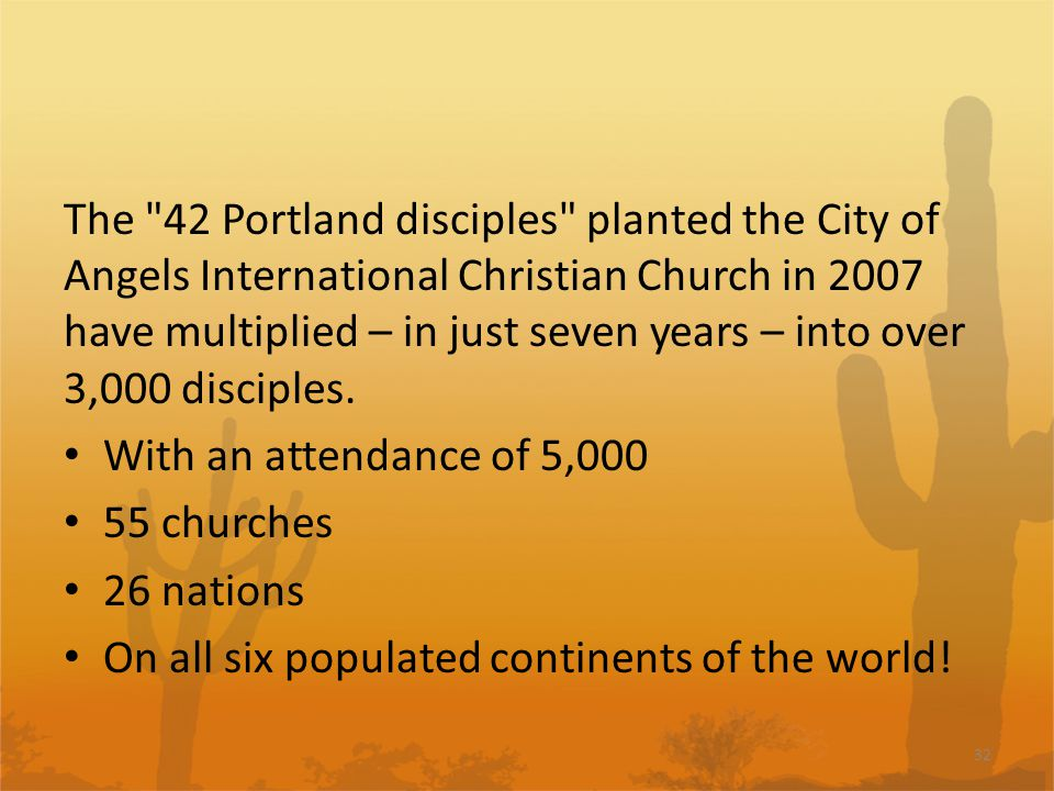 The 42 Portland disciples planted the City of Angels International Christian Church in 2007 have multiplied – in just seven years – into over 3,000 disciples.