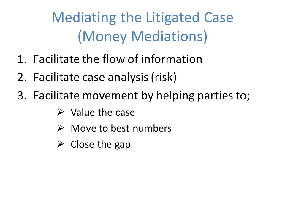 Mediating the Litigated Case (Money Mediations) 1.Facilitate the flow of information 2.Facilitate case analysis (risk) 3.Facilitate movement by helping parties to;  Value the case  Move to best numbers  Close the gap