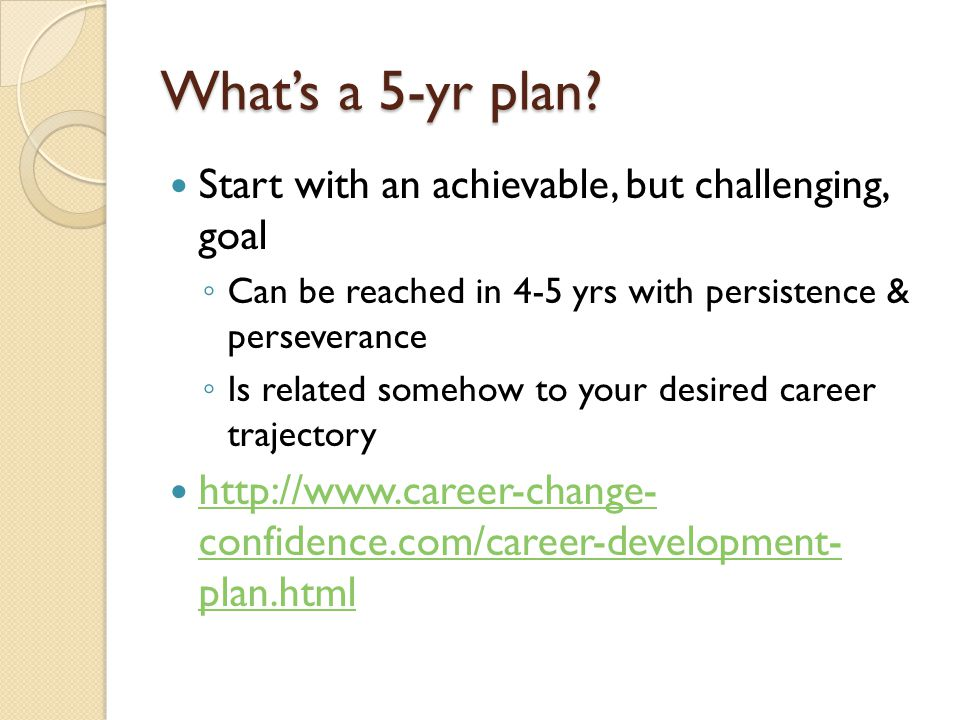 What's a 5-yr plan? Start with an achievable, but challenging, goal ◦ Can be reached in 4-5 yrs with persistence & perseverance ◦ Is related somehow t