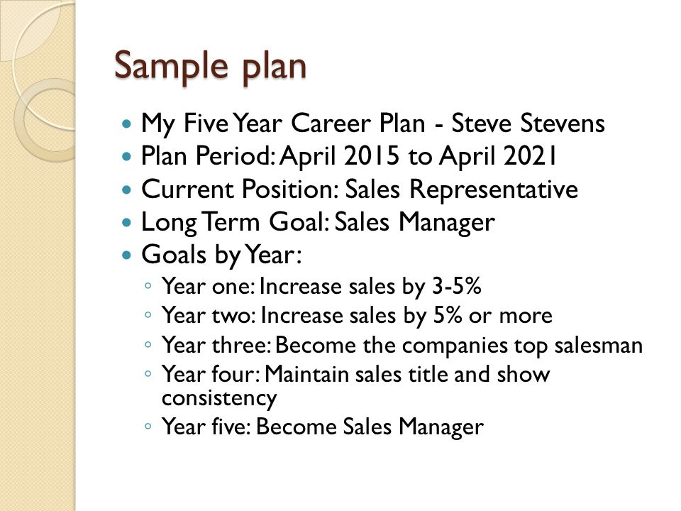 Sample plan My Five Year Career Plan - Steve Stevens Plan Period: April 2015 to April 2021 Current Position: Sales Representative Long Term Goal: Sales Manager Goals by Year: ◦ Year one: Increase sales by 3-5% ◦ Year two: Increase sales by 5% or more ◦ Year three: Become the companies top salesman ◦ Year four: Maintain sales title and show consistency ◦ Year five: Become Sales Manager