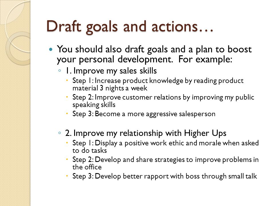 Draft goals and actions… You should also draft goals and a plan to boost your personal development. For example: ◦ 1. Improve my sales skills  Step 1