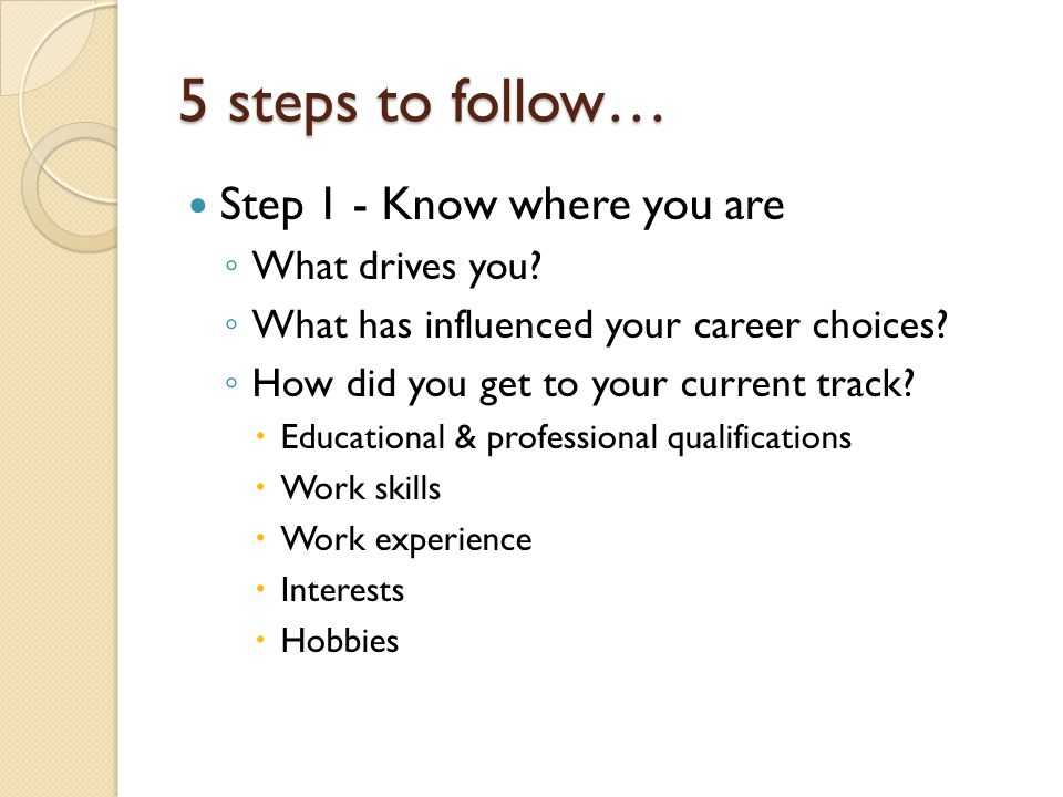 5 steps to follow… Step 1 - Know where you are ◦ What drives you? ◦ What has influenced your career choices? ◦ How did you get to your current track?