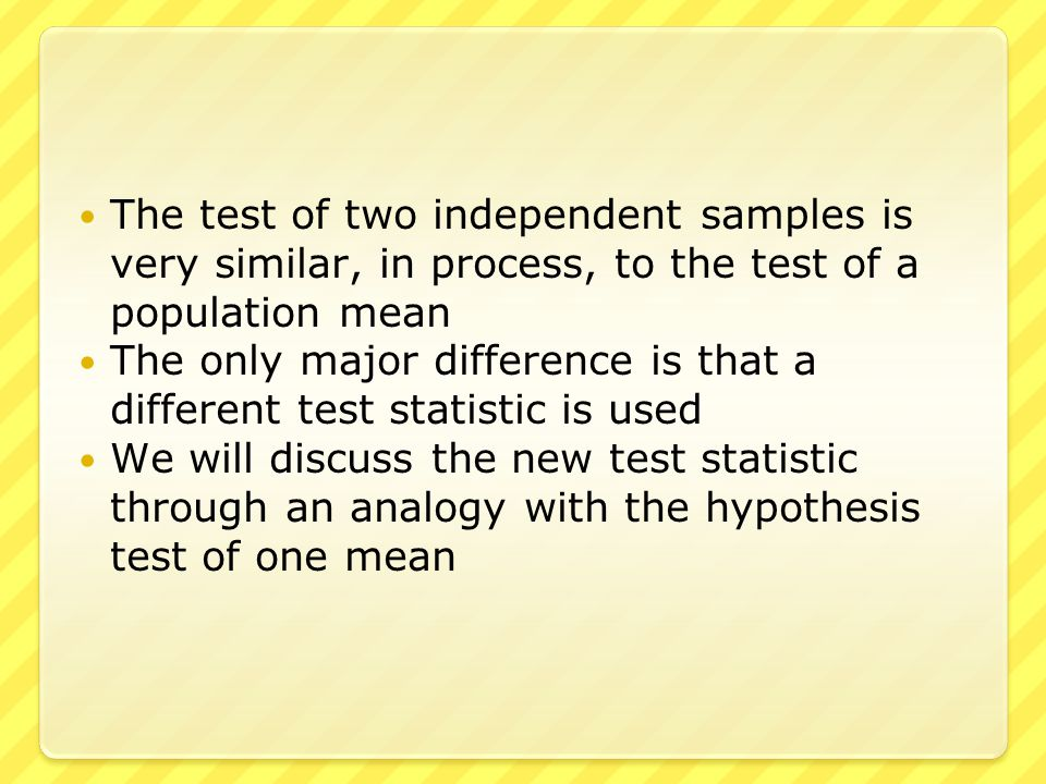 The test of two independent samples is very similar, in process, to the test of a population mean The only major difference is that a different test s