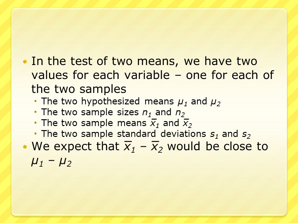 In the test of two means, we have two values for each variable – one for each of the two samples  The two hypothesized means μ 1 and μ 2  The two sample sizes n 1 and n 2  The two sample means x 1 and x 2  The two sample standard deviations s 1 and s 2 We expect that x 1 – x 2 would be close to μ 1 – μ 2
