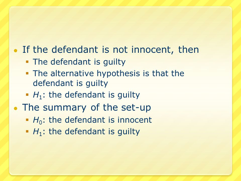● If the defendant is not innocent, then  The defendant is guilty  The alternative hypothesis is that the defendant is guilty  H 1 : the defendant