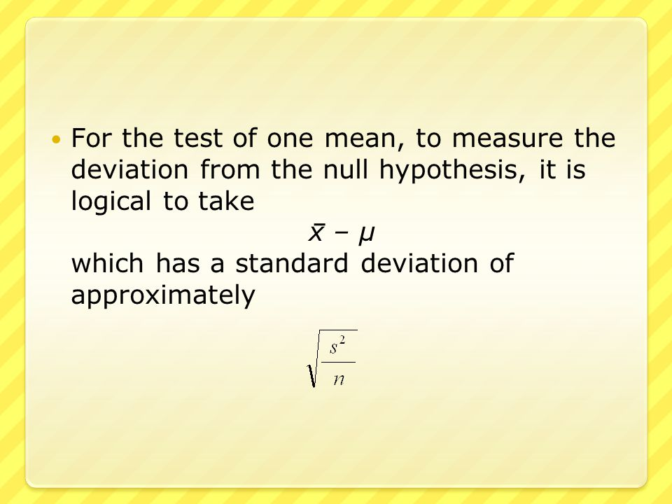 For the test of one mean, to measure the deviation from the null hypothesis, it is logical to take x – μ which has a standard deviation of approximate