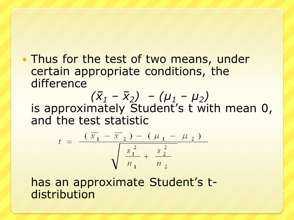 Thus for the test of two means, under certain appropriate conditions, the difference (x 1 – x 2 ) – (μ 1 – μ 2 ) is approximately Student's t with mean 0, and the test statistic has an approximate Student's t- distribution