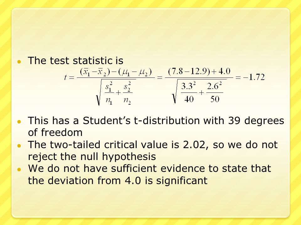 ● The test statistic is ● This has a Student's t-distribution with 39 degrees of freedom ● The two-tailed critical value is 2.02, so we do not reject the null hypothesis ● We do not have sufficient evidence to state that the deviation from 4.0 is significant