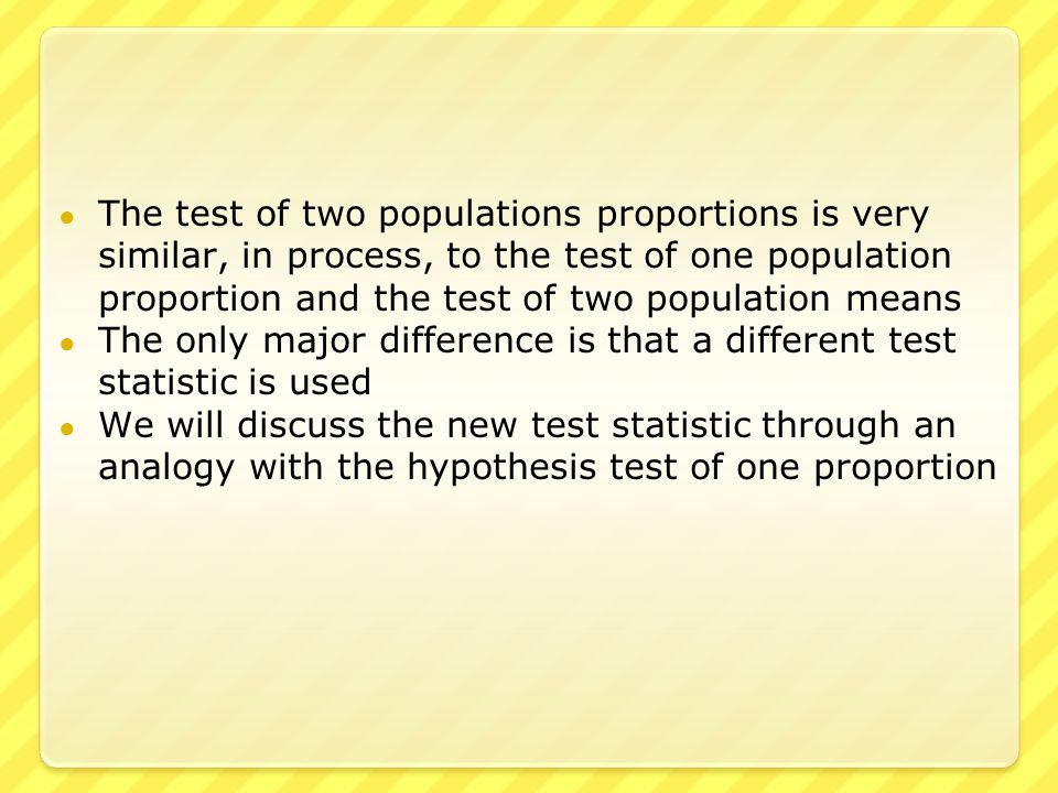 ● The test of two populations proportions is very similar, in process, to the test of one population proportion and the test of two population means ● The only major difference is that a different test statistic is used ● We will discuss the new test statistic through an analogy with the hypothesis test of one proportion
