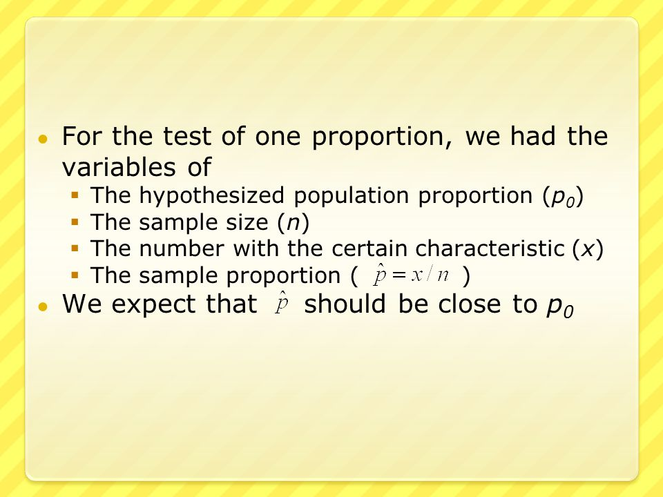 ● For the test of one proportion, we had the variables of  The hypothesized population proportion (p 0 )  The sample size (n)  The number with the certain characteristic (x)  The sample proportion ( ) ● We expect that should be close to p 0