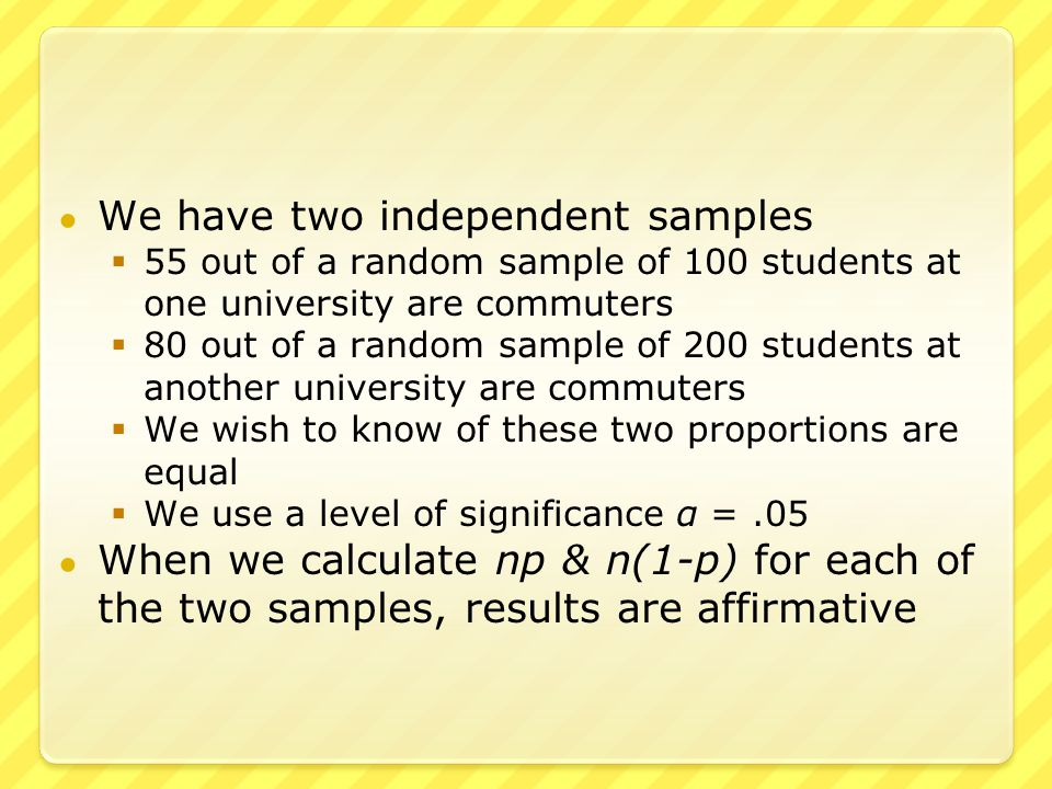 ● We have two independent samples  55 out of a random sample of 100 students at one university are commuters  80 out of a random sample of 200 students at another university are commuters  We wish to know of these two proportions are equal  We use a level of significance α =.05 ● When we calculate np & n(1-p) for each of the two samples, results are affirmative