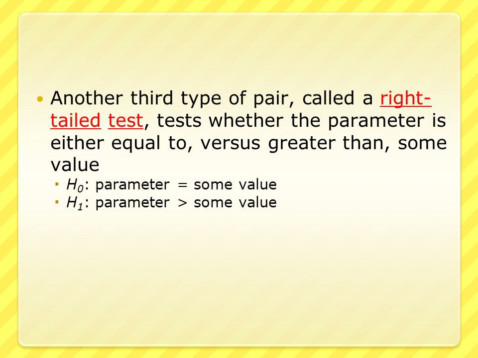 Another third type of pair, called a right- tailed test, tests whether the parameter is either equal to, versus greater than, some value  H 0 : parameter = some value  H 1 : parameter > some value