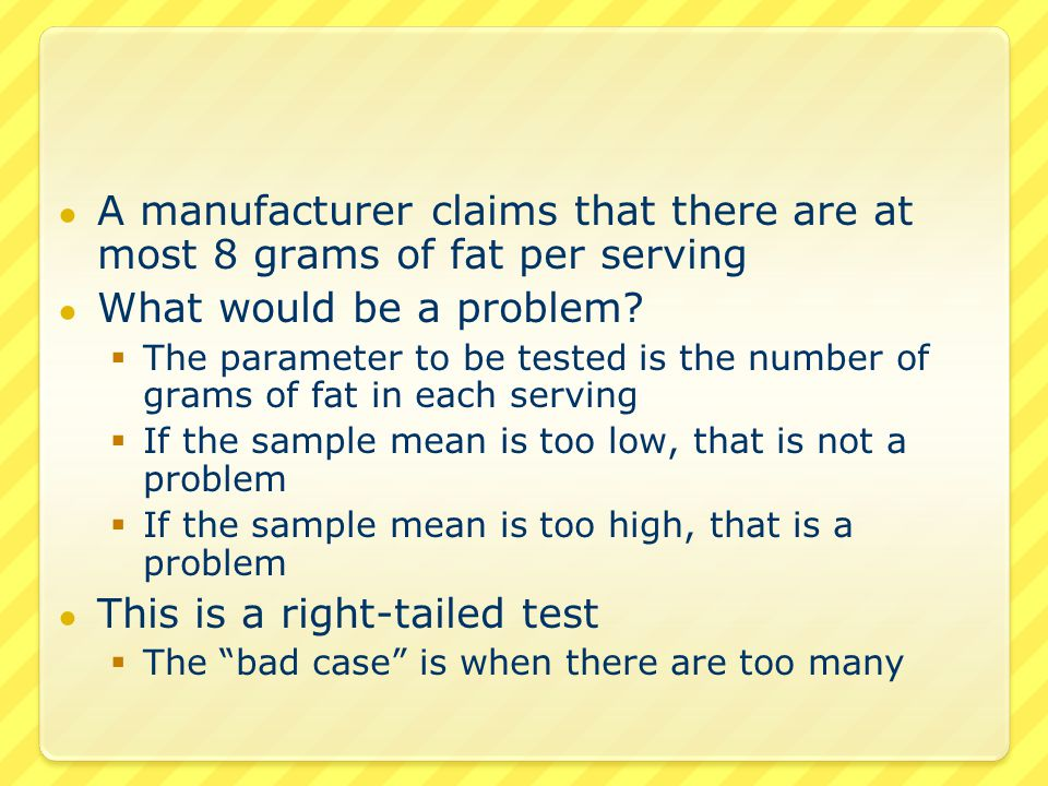 ● A manufacturer claims that there are at most 8 grams of fat per serving ● What would be a problem?  The parameter to be tested is the number of gra