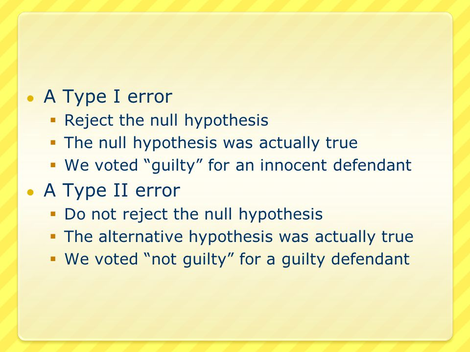 ● A Type I error  Reject the null hypothesis  The null hypothesis was actually true  We voted guilty for an innocent defendant ● A Type II error  Do not reject the null hypothesis  The alternative hypothesis was actually true  We voted not guilty for a guilty defendant