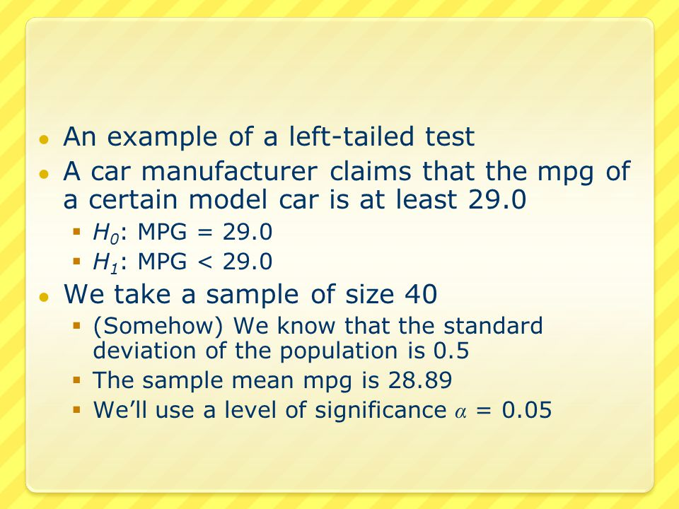 ● An example of a left-tailed test ● A car manufacturer claims that the mpg of a certain model car is at least 29.0  H 0 : MPG = 29.0  H 1 : MPG < 29.0 ● We take a sample of size 40  (Somehow) We know that the standard deviation of the population is 0.5  The sample mean mpg is 28.89  We'll use a level of significance α = 0.05
