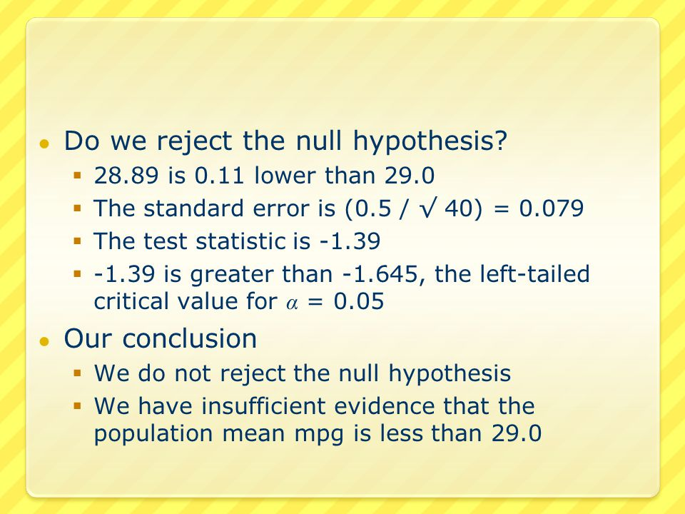 ● Do we reject the null hypothesis?  28.89 is 0.11 lower than 29.0  The standard error is (0.5 / √ 40) = 0.079  The test statistic is -1.39  -1.39