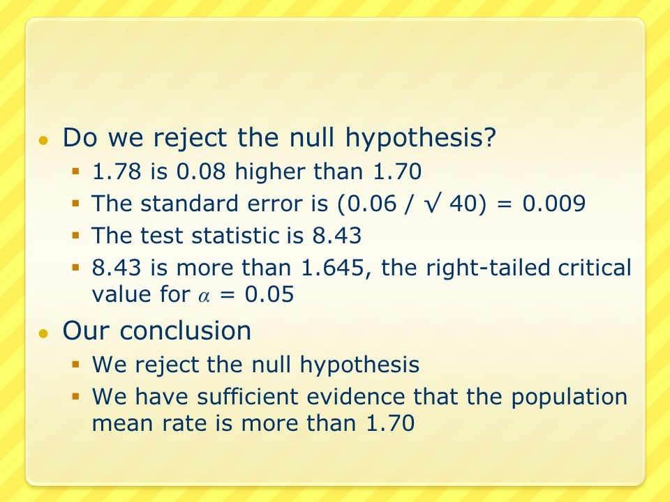● Do we reject the null hypothesis?  1.78 is 0.08 higher than 1.70  The standard error is (0.06 / √ 40) = 0.009  The test statistic is 8.43  8.43
