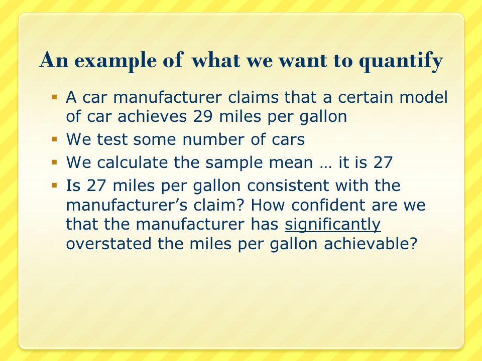 An example of what we want to quantify  A car manufacturer claims that a certain model of car achieves 29 miles per gallon  We test some number of cars  We calculate the sample mean … it is 27  Is 27 miles per gallon consistent with the manufacturer's claim.