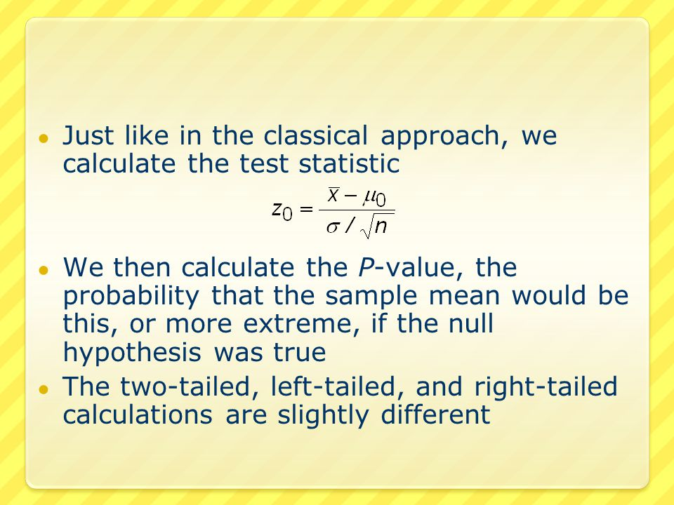 ● Just like in the classical approach, we calculate the test statistic ● We then calculate the P-value, the probability that the sample mean would be