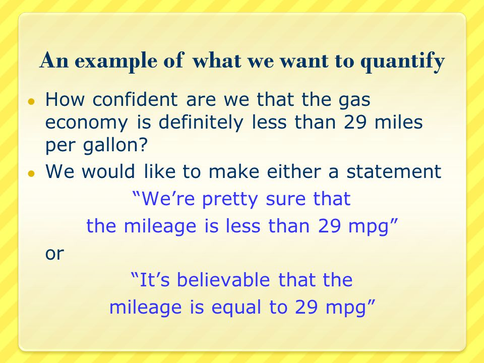 An example of what we want to quantify ● How confident are we that the gas economy is definitely less than 29 miles per gallon.