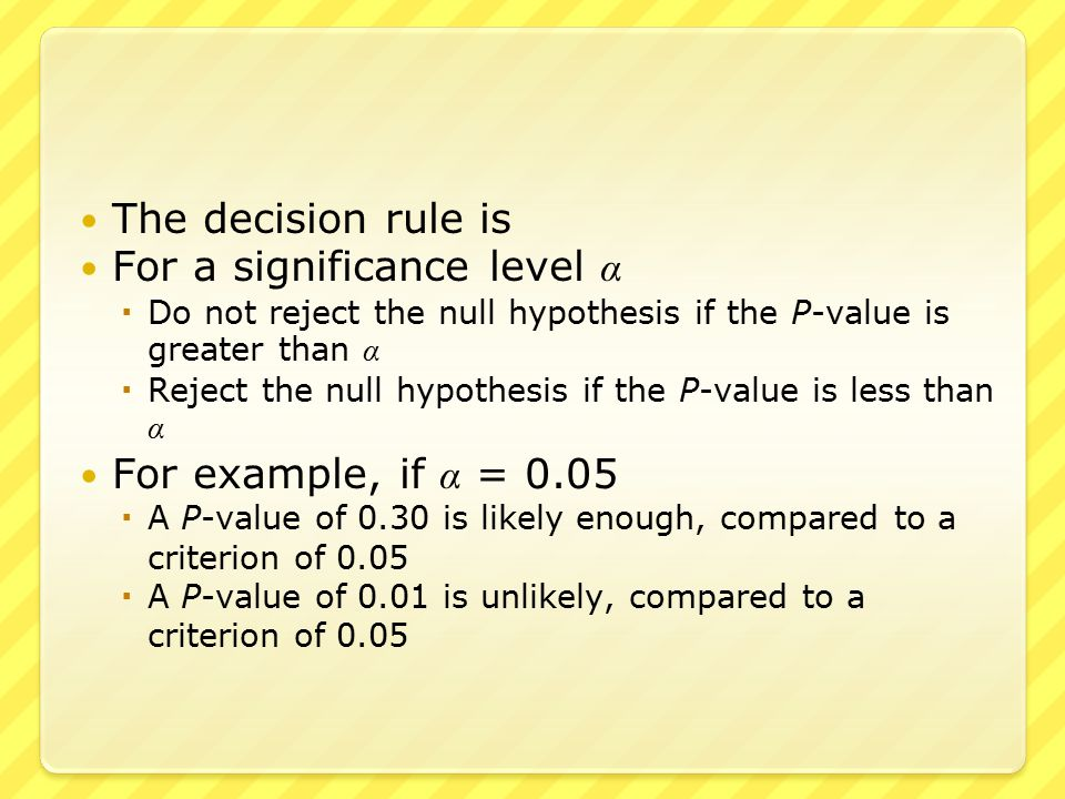 The decision rule is For a significance level α  Do not reject the null hypothesis if the P-value is greater than α  Reject the null hypothesis if the P-value is less than α For example, if α = 0.05  A P-value of 0.30 is likely enough, compared to a criterion of 0.05  A P-value of 0.01 is unlikely, compared to a criterion of 0.05