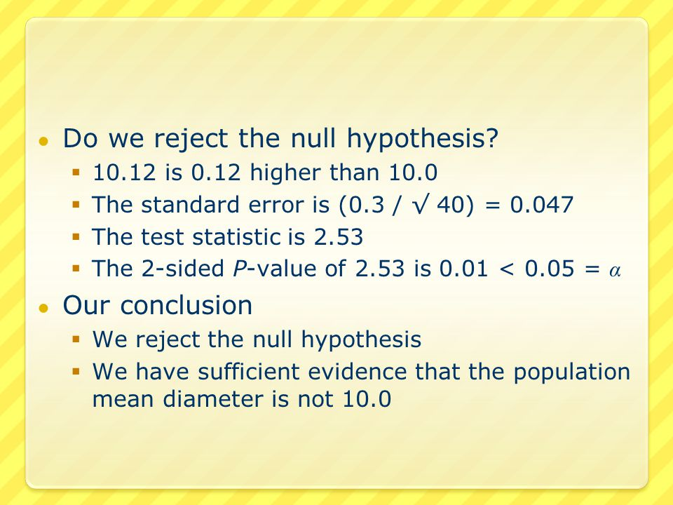 ● Do we reject the null hypothesis?  10.12 is 0.12 higher than 10.0  The standard error is (0.3 / √ 40) = 0.047  The test statistic is 2.53  The 2