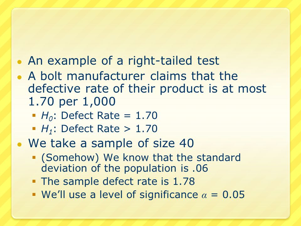 ● An example of a right-tailed test ● A bolt manufacturer claims that the defective rate of their product is at most 1.70 per 1,000  H 0 : Defect Rate = 1.70  H 1 : Defect Rate > 1.70 ● We take a sample of size 40  (Somehow) We know that the standard deviation of the population is.06  The sample defect rate is 1.78  We'll use a level of significance α = 0.05