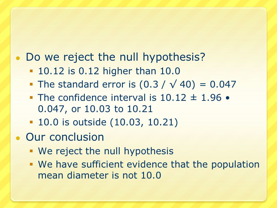 ● Do we reject the null hypothesis?  10.12 is 0.12 higher than 10.0  The standard error is (0.3 / √ 40) = 0.047  The confidence interval is 10.12 ±