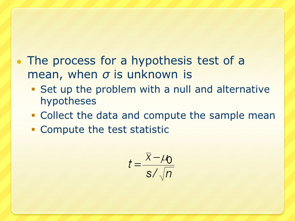 ● The process for a hypothesis test of a mean, when σ is unknown is  Set up the problem with a null and alternative hypotheses  Collect the data and compute the sample mean  Compute the test statistic