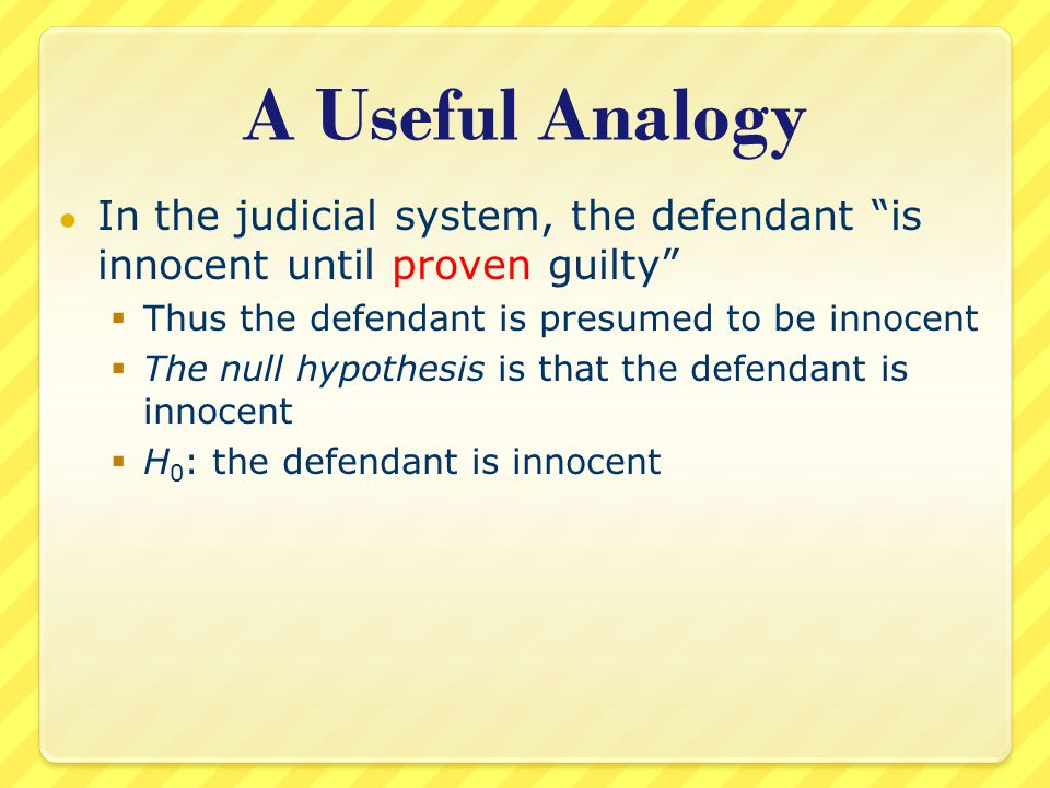 A Useful Analogy ● In the judicial system, the defendant is innocent until proven guilty  Thus the defendant is presumed to be innocent  The null hypothesis is that the defendant is innocent  H 0 : the defendant is innocent