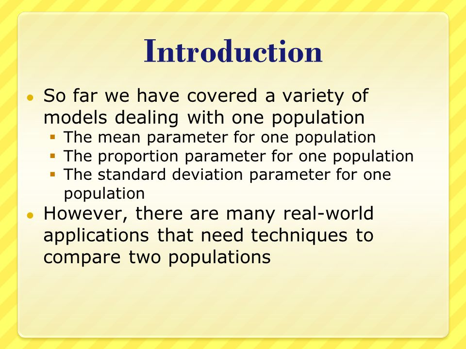 Introduction ● So far we have covered a variety of models dealing with one population  The mean parameter for one population  The proportion parameter for one population  The standard deviation parameter for one population ● However, there are many real-world applications that need techniques to compare two populations
