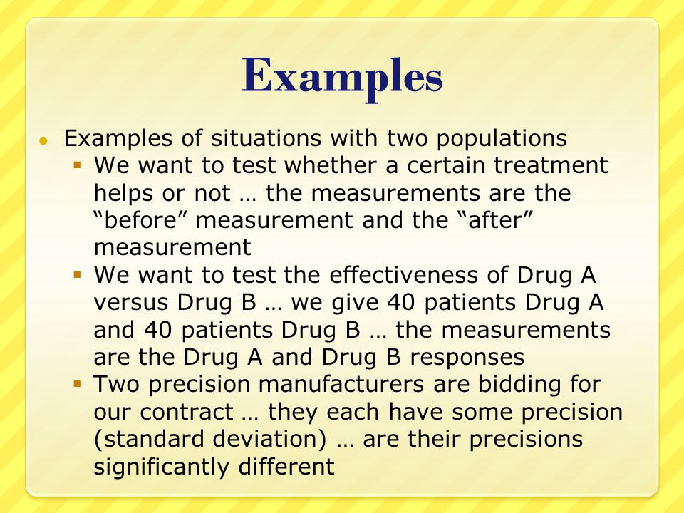 Examples ● Examples of situations with two populations  We want to test whether a certain treatment helps or not … the measurements are the before measurement and the after measurement  We want to test the effectiveness of Drug A versus Drug B … we give 40 patients Drug A and 40 patients Drug B … the measurements are the Drug A and Drug B responses  Two precision manufacturers are bidding for our contract … they each have some precision (standard deviation) … are their precisions significantly different
