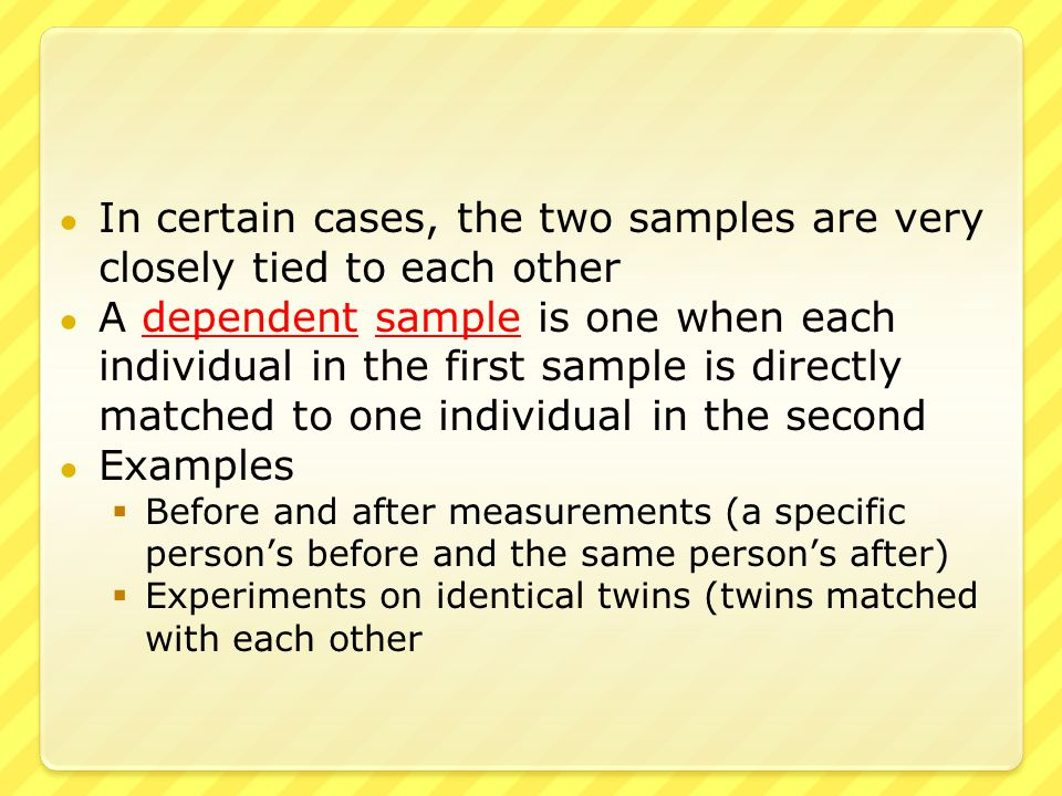 ● In certain cases, the two samples are very closely tied to each other ● A dependent sample is one when each individual in the first sample is directly matched to one individual in the second ● Examples  Before and after measurements (a specific person's before and the same person's after)  Experiments on identical twins (twins matched with each other
