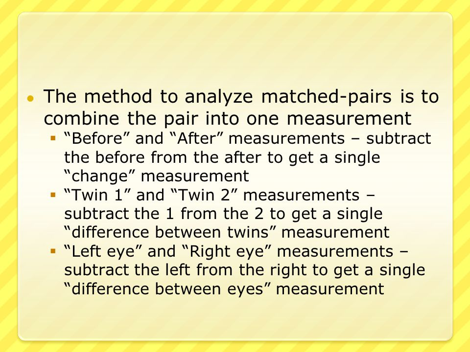 ● The method to analyze matched-pairs is to combine the pair into one measurement  Before and After measurements – subtract the before from the after to get a single change measurement  Twin 1 and Twin 2 measurements – subtract the 1 from the 2 to get a single difference between twins measurement  Left eye and Right eye measurements – subtract the left from the right to get a single difference between eyes measurement