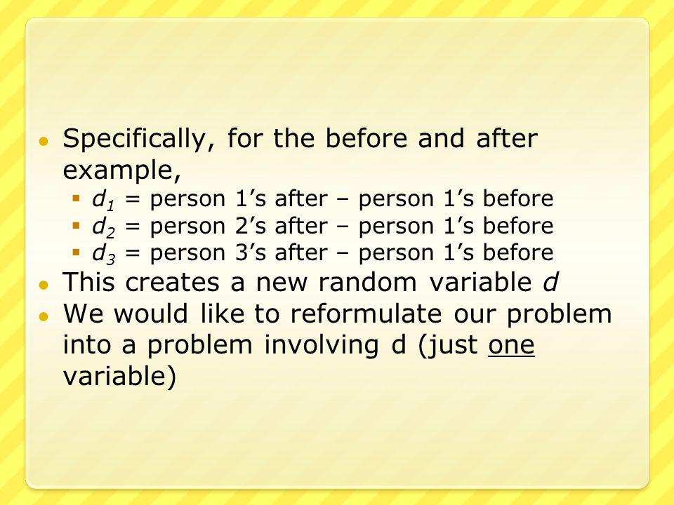 ● Specifically, for the before and after example,  d 1 = person 1's after – person 1's before  d 2 = person 2's after – person 1's before  d 3 = person 3's after – person 1's before ● This creates a new random variable d ● We would like to reformulate our problem into a problem involving d (just one variable)