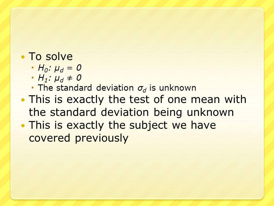 To solve  H 0 : μ d = 0  H 1 : μ d ≠ 0  The standard deviation σ d is unknown This is exactly the test of one mean with the standard deviation bein