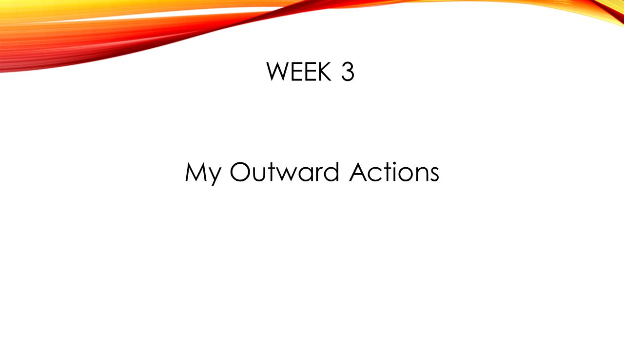 WEEK 3 My Outward Actions