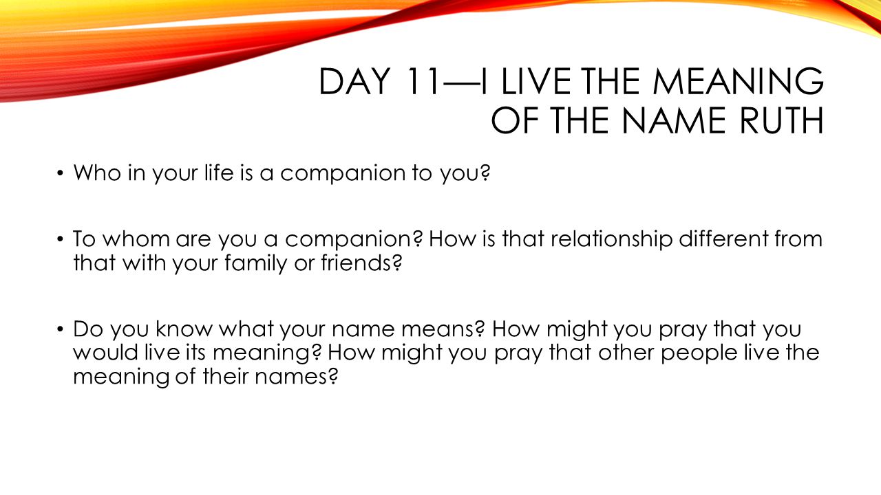 DAY 11—I LIVE THE MEANING OF THE NAME RUTH Who in your life is a companion to you.