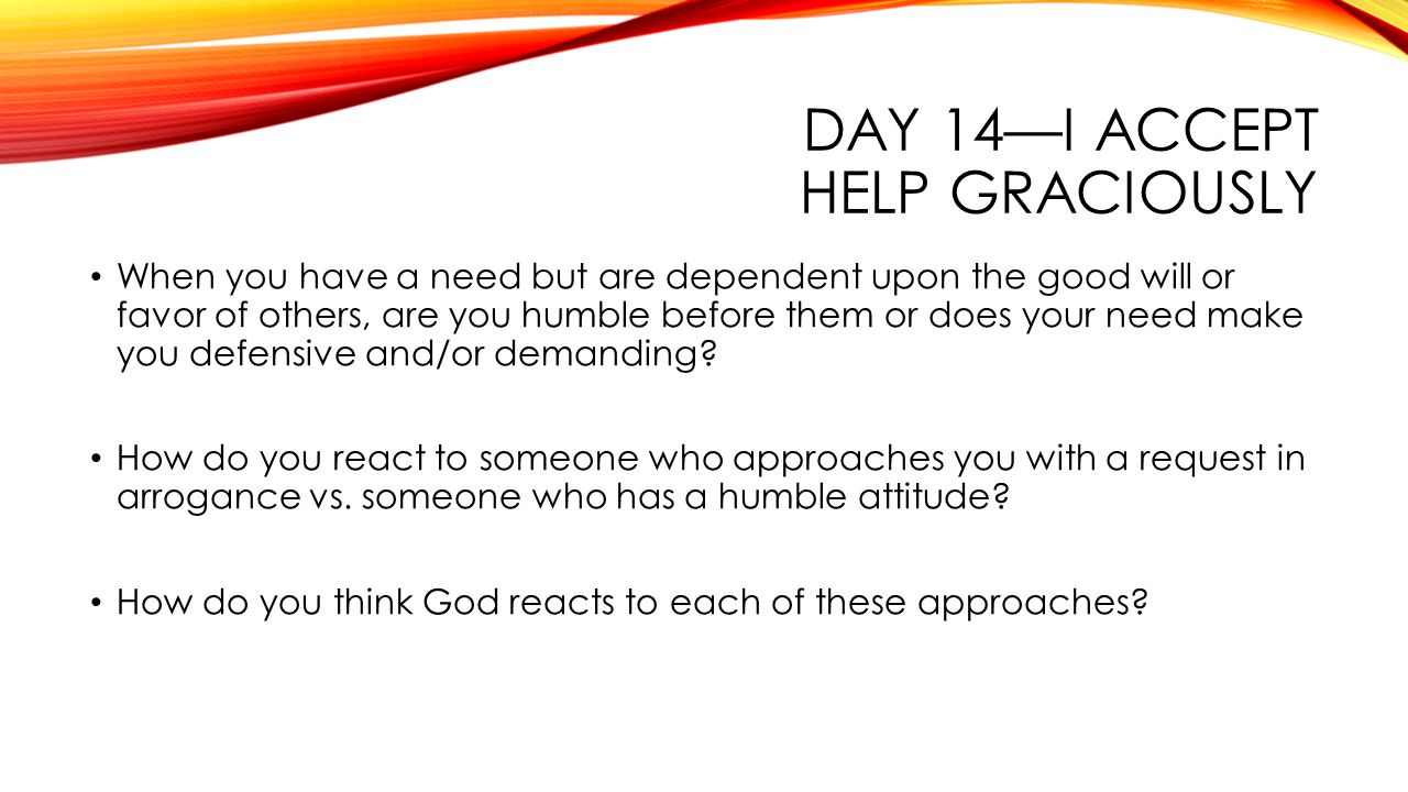 DAY 14—I ACCEPT HELP GRACIOUSLY When you have a need but are dependent upon the good will or favor of others, are you humble before them or does your need make you defensive and/or demanding.