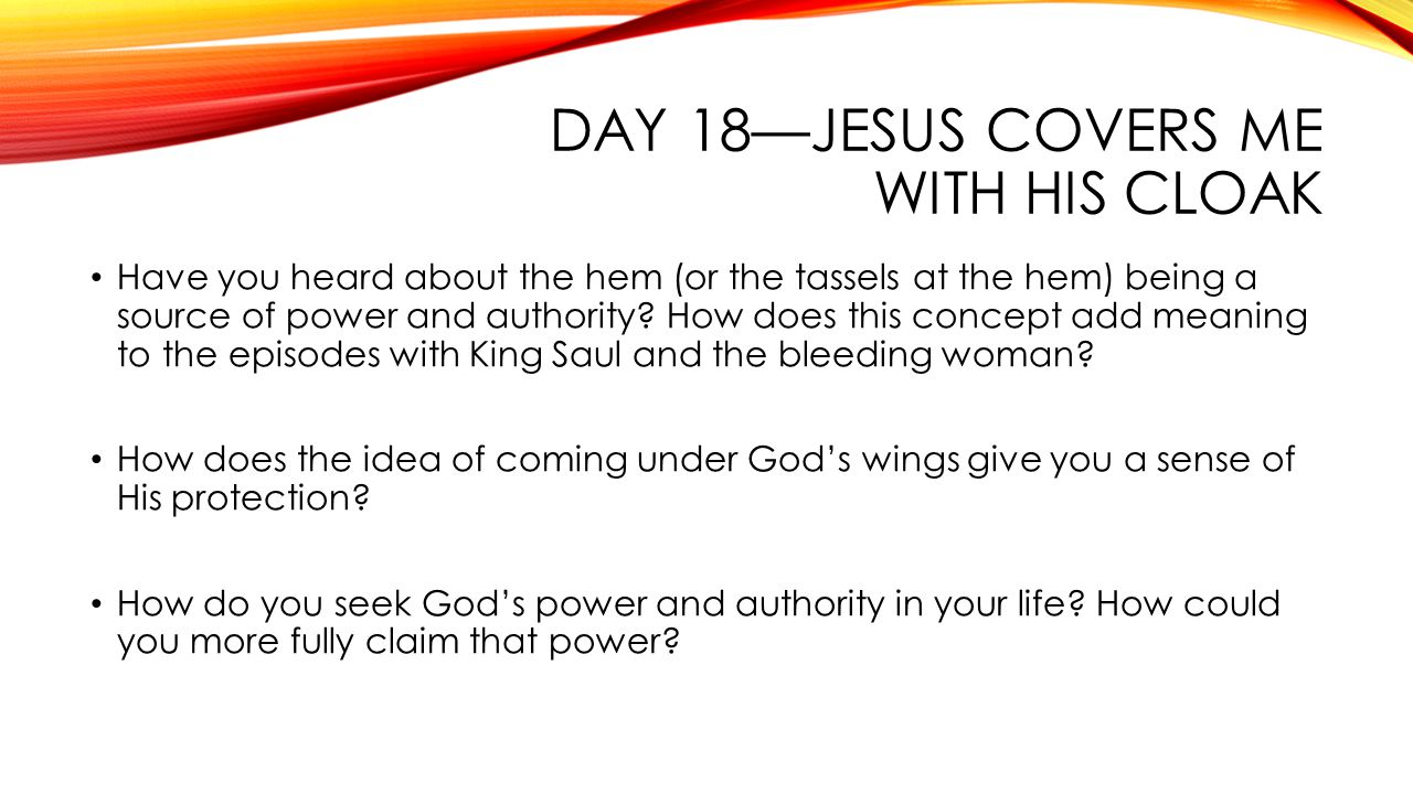 DAY 18—JESUS COVERS ME WITH HIS CLOAK Have you heard about the hem (or the tassels at the hem) being a source of power and authority.