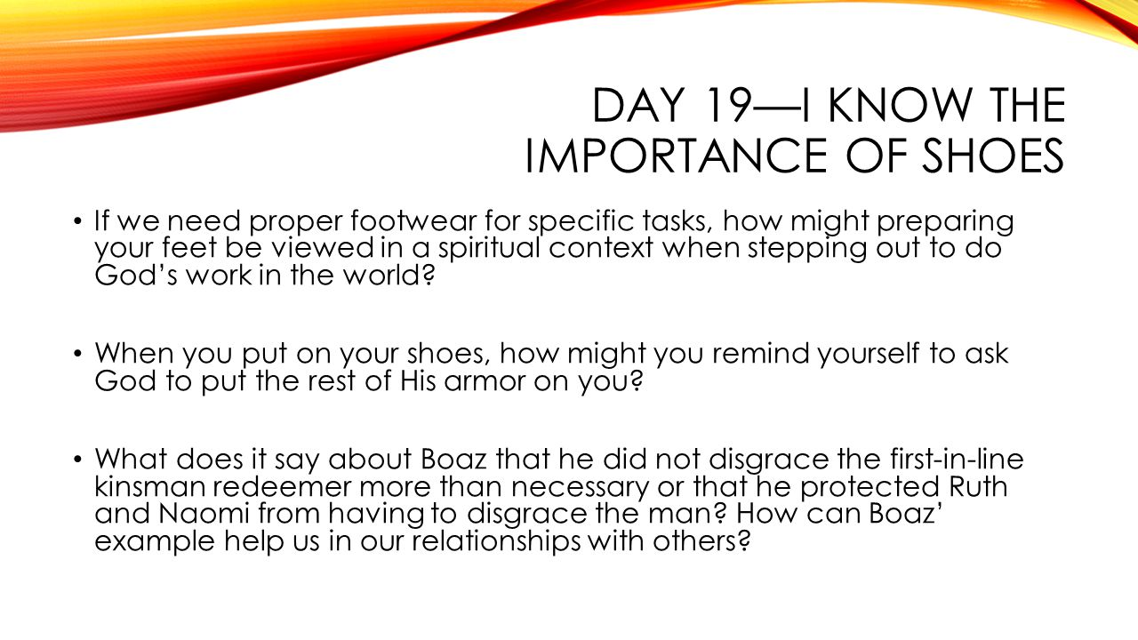 DAY 19—I KNOW THE IMPORTANCE OF SHOES If we need proper footwear for specific tasks, how might preparing your feet be viewed in a spiritual context when stepping out to do God's work in the world.