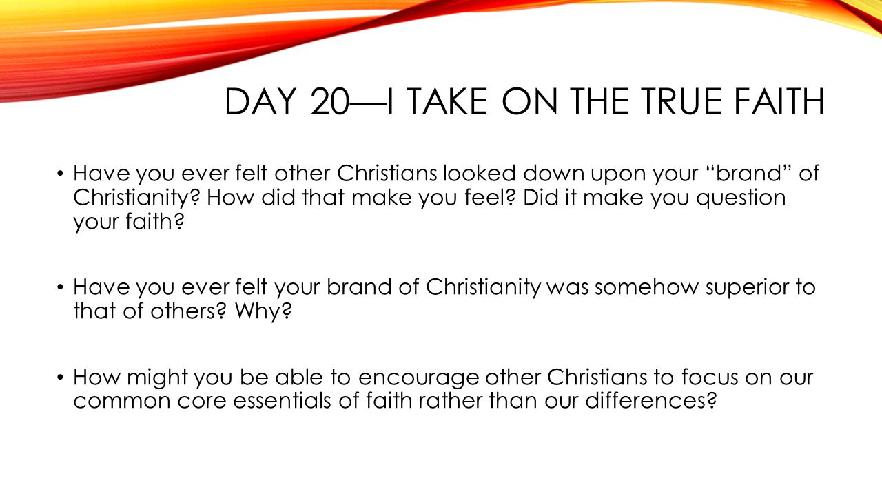 DAY 20—I TAKE ON THE TRUE FAITH Have you ever felt other Christians looked down upon your brand of Christianity.
