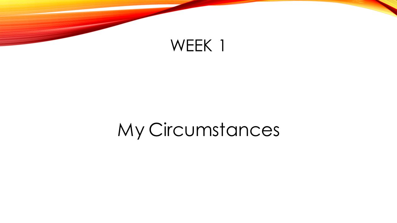 WEEK 1 My Circumstances