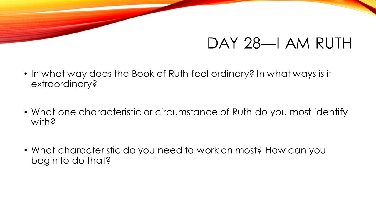 DAY 28—I AM RUTH In what way does the Book of Ruth feel ordinary.