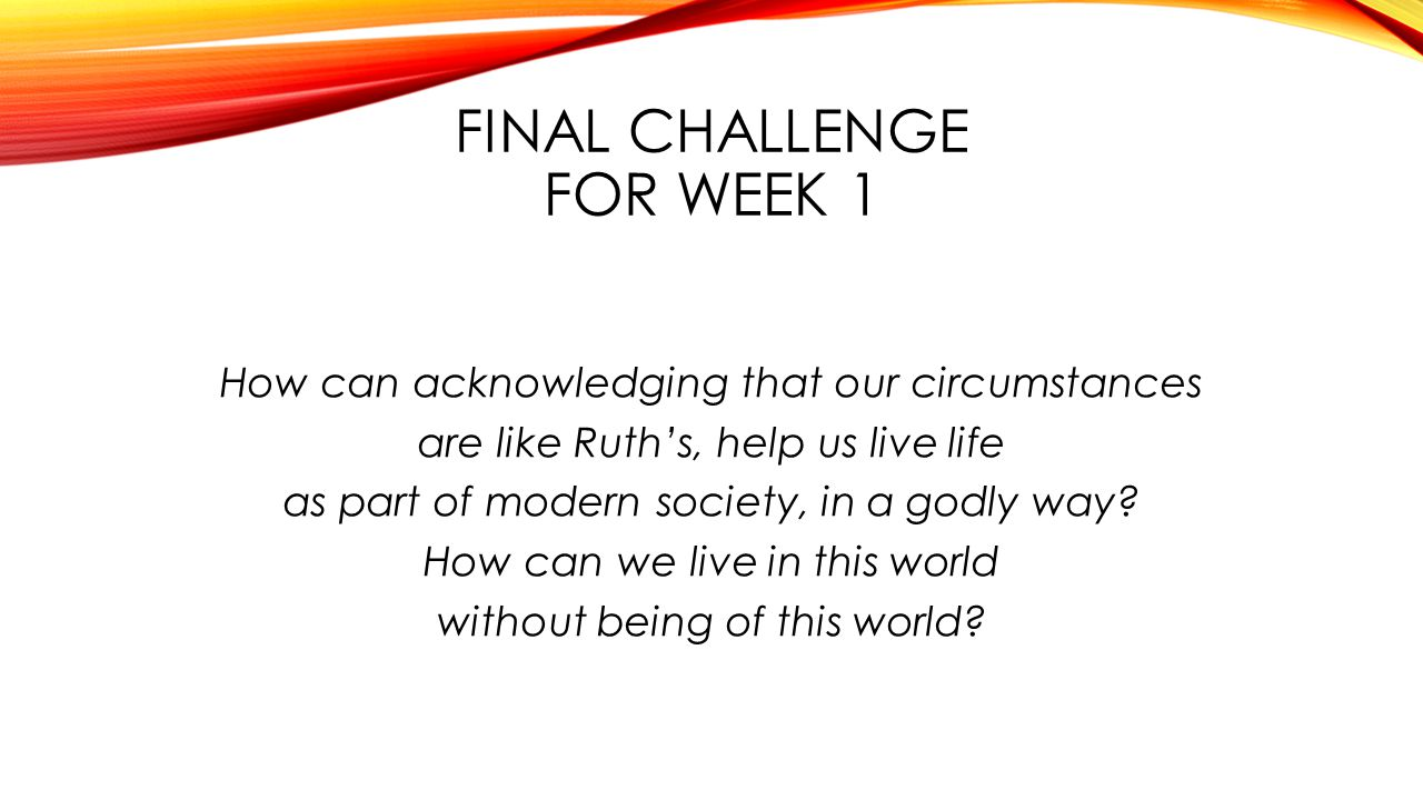 FINAL CHALLENGE FOR WEEK 1 How can acknowledging that our circumstances are like Ruth's, help us live life as part of modern society, in a godly way.