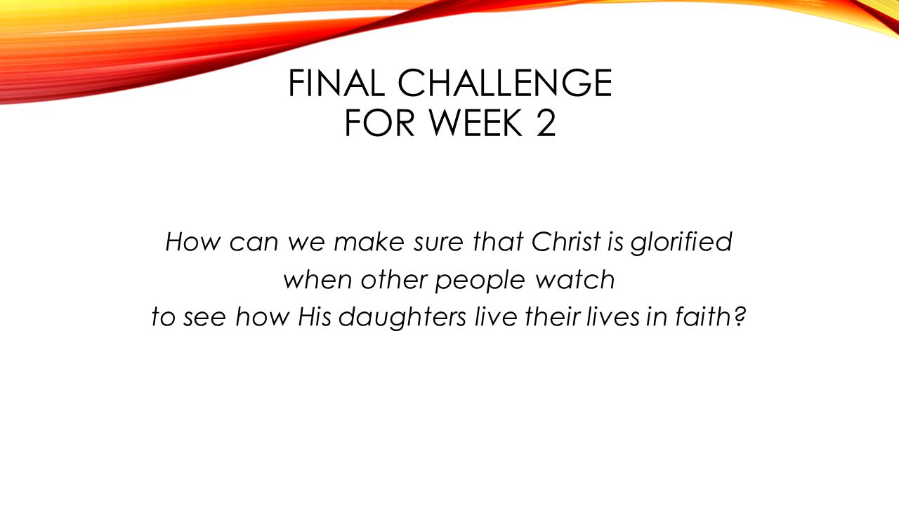 FINAL CHALLENGE FOR WEEK 2 How can we make sure that Christ is glorified when other people watch to see how His daughters live their lives in faith